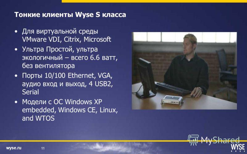 wyse.ru 11 Тонкие клиенты Wyse S класса Для виртуальной среды VMware VDI, Citrix, Microsoft Ультра Простой, ультра экологичный – всего 6.6 ватт, без вентилятора Порты 10/100 Ethernet, VGA, аудио вход и выход, 4 USB2, Serial Модели с ОС Windows XP emb