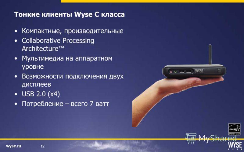 wyse.ru 12 Компактные, производительные Collaborative Processing Architecture Мультимедиа на аппаратном уровне Возможности подключения двух дисплеев USB 2.0 (x4) Потребление – всего 7 ватт Тонкие клиенты Wyse C класса