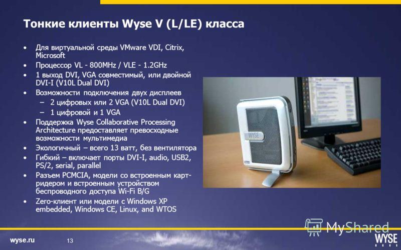 wyse.ru 13 Тонкие клиенты Wyse V (L/LE) класса Для виртуальной среды VMware VDI, Citrix, Microsoft Процессор VL - 800MHz / VLE - 1.2GHz 1 выход DVI, VGA совместимый, или двойной DVI-I (V10L Dual DVI) Возможности подключения двух дисплеев –2 цифровых