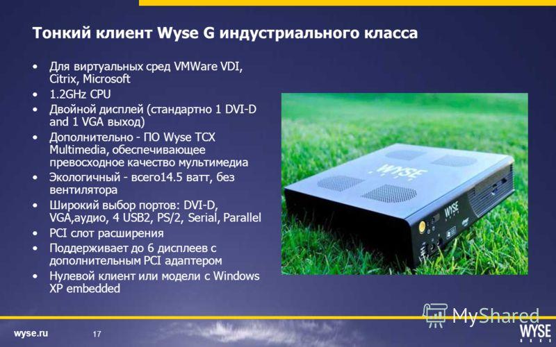 wyse.ru 17 Тонкий клиент Wyse G индустриального класса Для виртуальных сред VMWare VDI, Citrix, Microsoft 1.2GHz CPU Двойной дисплей (стандартно 1 DVI-D and 1 VGA выход) Дополнительно - ПО Wyse TCX Multimedia, обеспечивающее превосходное качество мул
