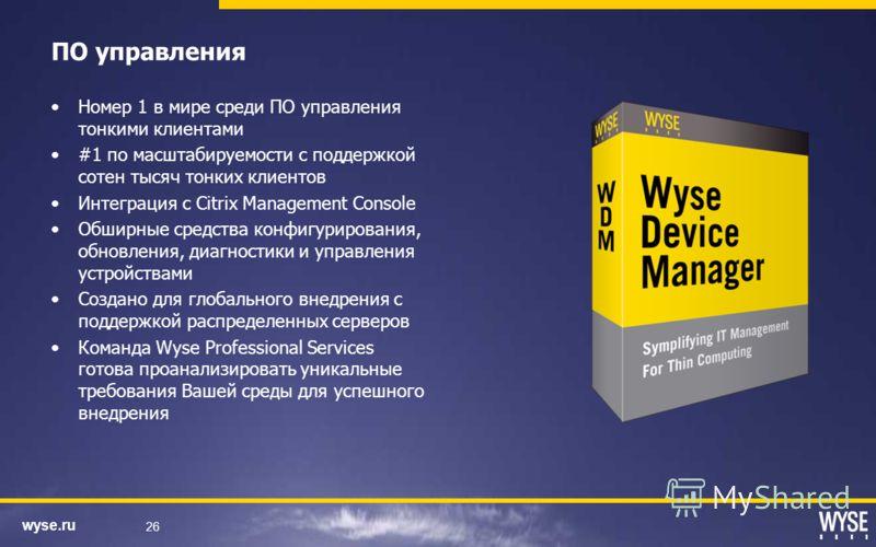 wyse.ru 26 ПО управления Номер 1 в мире среди ПО управления тонкими клиентами #1 по масштабируемости с поддержкой сотен тысяч тонких клиентов Интеграция с Citrix Management Console Обширные средства конфигурирования, обновления, диагностики и управле