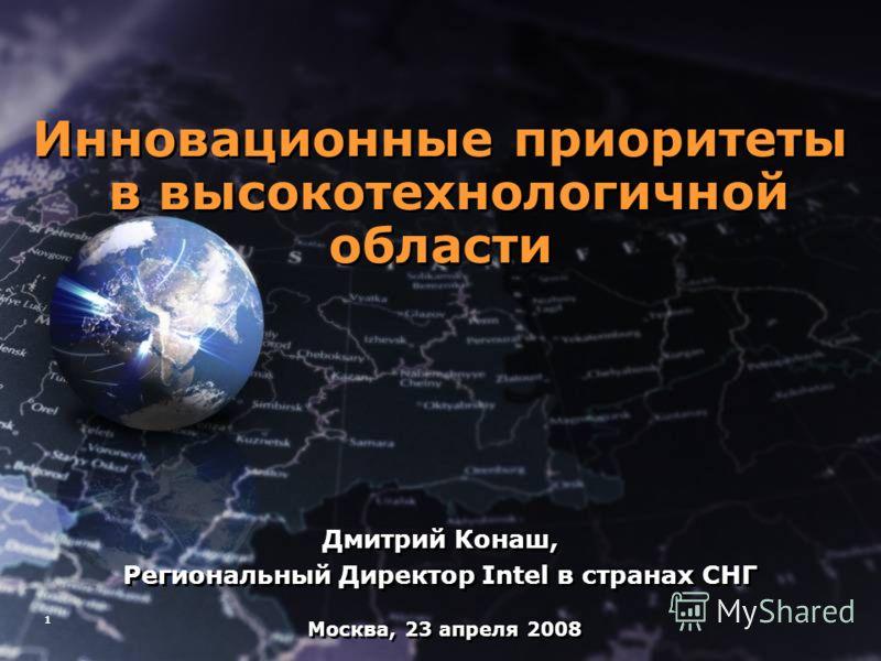 1 Инновационные приоритеты в высокотехнологичной области Дмитрий Конаш, Региональный Директор Intel в странах СНГ Инновационные приоритеты в высокотехнологичной области Дмитрий Конаш, Региональный Директор Intel в странах СНГ Москва, 23 апреля 2008