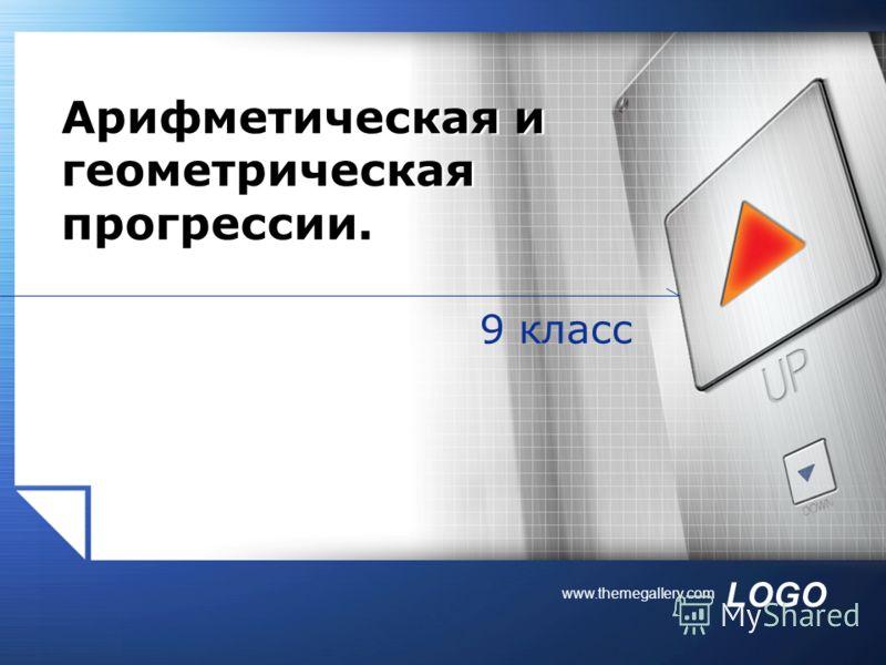 LOGO www.themegallery.com 9 класс Арифметическая и геометрическая прогрессии.