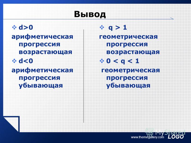 LOGO www.themegallery.com Вывод d>0 арифметическая прогрессия возрастающая d 1 геометрическая прогрессия возрастающая 0 < q < 1 геометрическая прогрессия убывающая