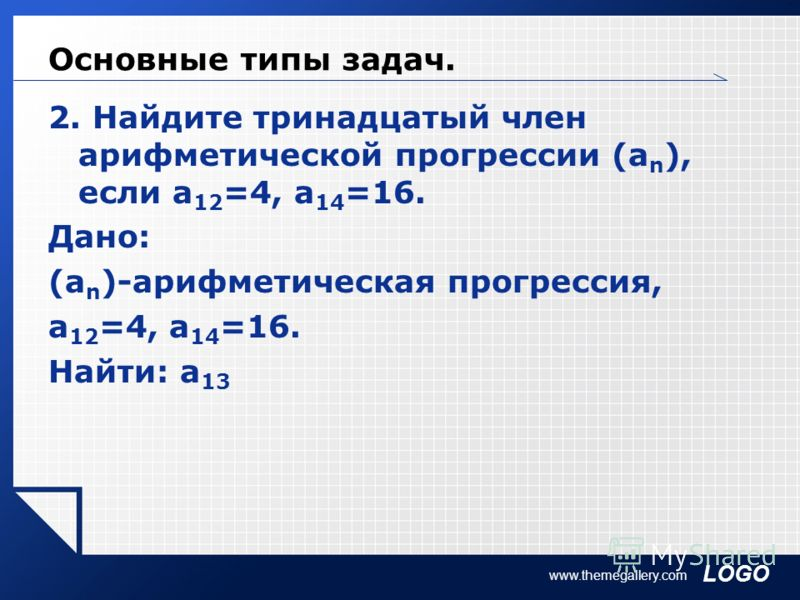 LOGO www.themegallery.com Основные типы задач. 2. Найдите тринадцатый член арифметической прогрессии (а n ), если а 12 =4, а 14 =16. Дано: (а n )-арифметическая прогрессия, а 12 =4, а 14 =16. Найти: а 13
