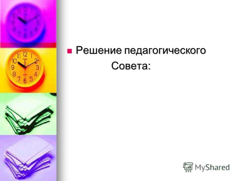Решение педагогического Решение педагогического Совета: Совета: