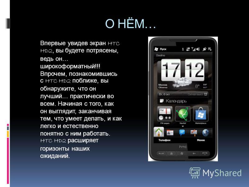О НЁМ… Впервые увидев экран HTC HD2, вы будете потрясены, ведь он… широкоформатный!!! Впрочем, познакомившись с HTC HD2 поближе, вы обнаружите, что он лучший… практически во всем. Начиная с того, как он выглядит, заканчивая тем, что умеет делать, и к