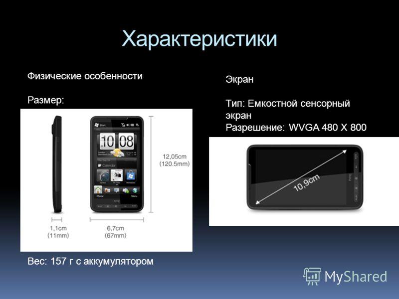 Характеристики Вес: 157 г с аккумулятором Физические особенности Размер: Экран Тип: Емкостной сенсорный экран Разрешение: WVGA 480 X 800