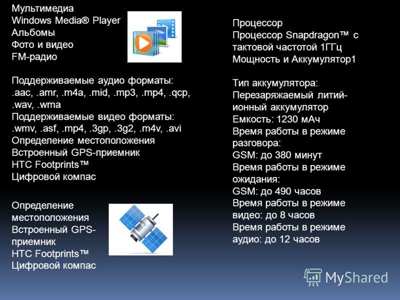 Мультимедиа Windows Media® Player Альбомы Фото и видео FM-радио Поддерживаемые аудио форматы:.aac,.amr,.m4a,.mid,.mp3,.mp4,.qcp,.wav,.wma Поддерживаемые видео форматы:.wmv,.asf,.mp4,.3gp,.3g2,.m4v,.avi Определение местоположения Встроенный GPS-приемн
