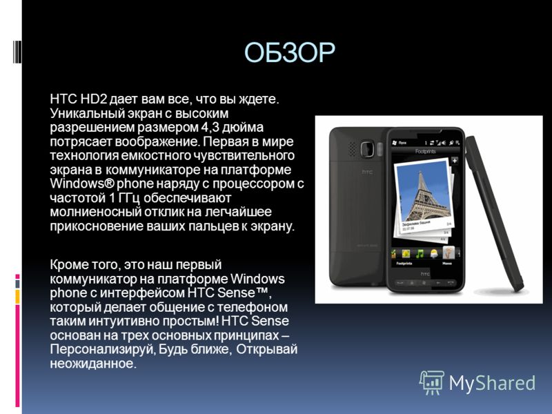 ОБЗОР HTC HD2 дает вам все, что вы ждете. Уникальный экран с высоким разрешением размером 4,3 дюйма потрясает воображение. Первая в мире технология емкостного чувствительного экрана в коммуникаторе на платформе Windows® phone наряду с процессором с ч