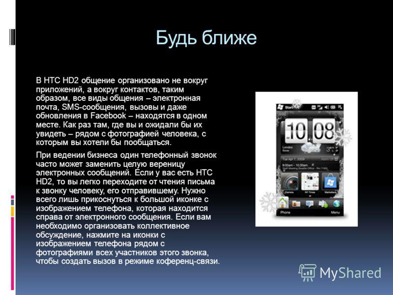 Будь ближе В HTC HD2 общение организовано не вокруг приложений, а вокруг контактов, таким образом, все виды общения – электронная почта, SMS-сообщения, вызовы и даже обновления в Facebook – находятся в одном месте. Как раз там, где вы и ожидали бы их