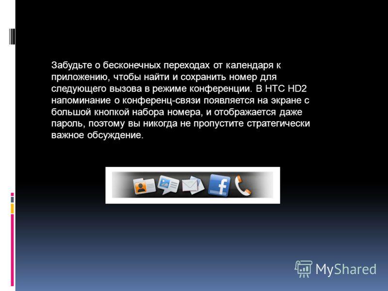 Забудьте о бесконечных переходах от календаря к приложению, чтобы найти и сохранить номер для следующего вызова в режиме конференции. В HTC HD2 напоминание о конференц-связи появляется на экране с большой кнопкой набора номера, и отображается даже па