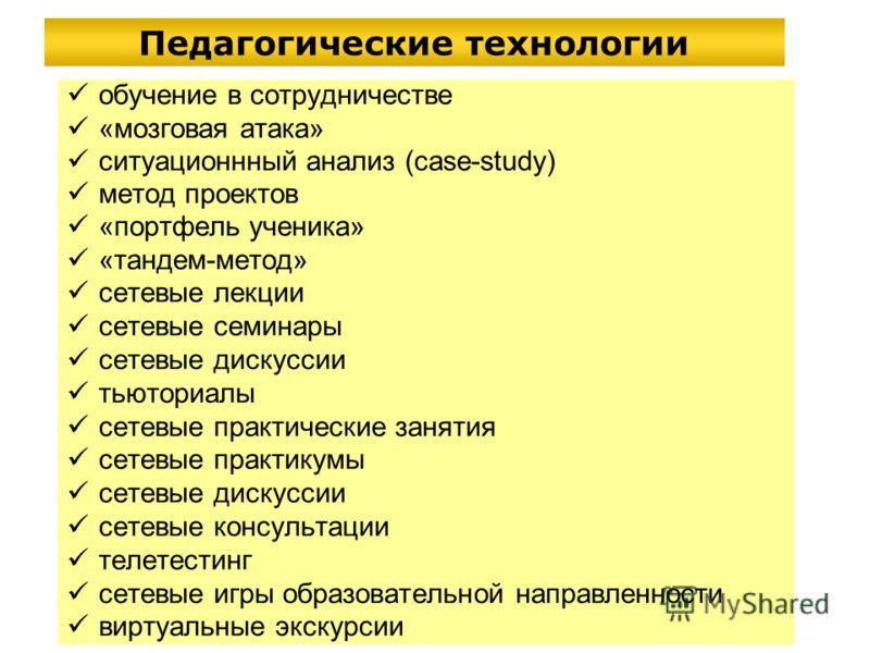 Педагогические технологии обучение в сотрудничестве «мозговая атака» ситуационнный анализ (case-study) метод проектов «портфель ученика» «тандем-метод» сетевые лекции сетевые семинары сетевые дискуссии тьюториалы сетевые практические занятия сетевые