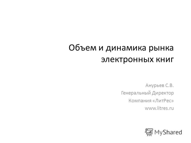 Объем и динамика рынка электронных книг Анурьев С.В. Генеральный Директор Компания «ЛитРес» www.litres.ru