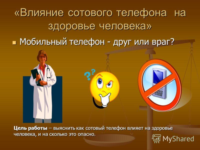 «Влияние сотового телефона на здоровье человека» Мобильный телефон - друг или враг? Мобильный телефон - друг или враг? Цель работы – выяснить как сотовый телефон влияет на здоровье человека, и на сколько это опасно.
