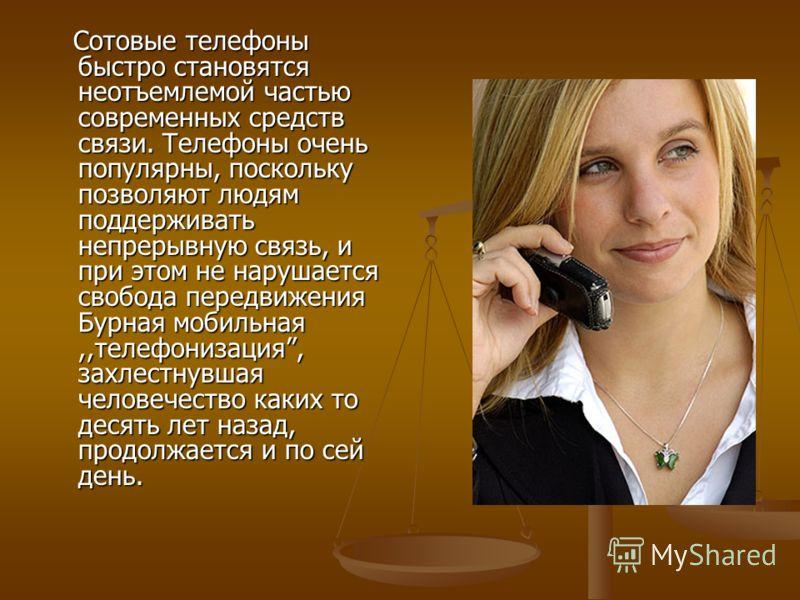 Сотовые телефоны быстро становятся неотъемлемой частью современных средств связи. Телефоны очень популярны, поскольку позволяют людям поддерживать непрерывную связь, и при этом не нарушается свобода передвижения Бурная мобильная,,телефонизация, захле