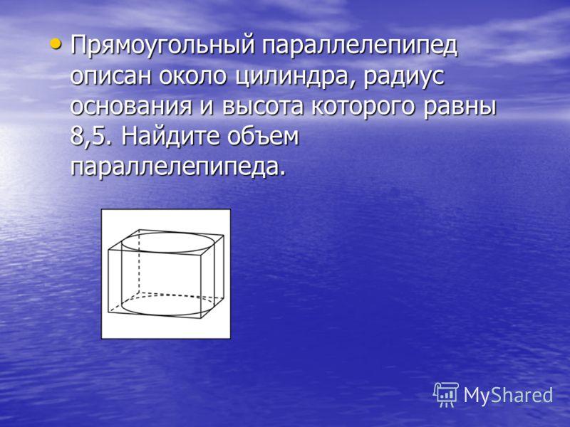 Прямоугольный параллелепипед описан около цилиндра, радиус основания и высота которого равны 8,5. Найдите объем параллелепипеда. Прямоугольный параллелепипед описан около цилиндра, радиус основания и высота которого равны 8,5. Найдите объем параллеле