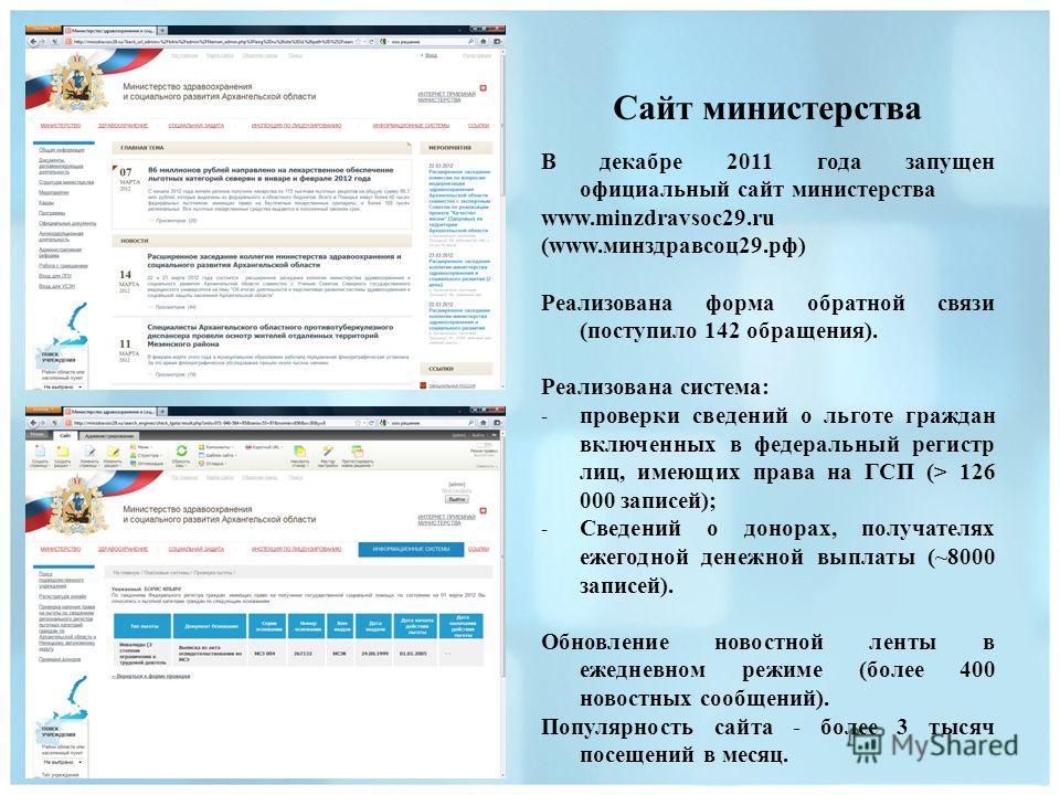 Сайт министерства В декабре 2011 года запущен официальный сайт министерства www.minzdravsoc29.ru (www.минздравсоц29.рф) Реализована форма обратной связи (поступило 142 обращения). Реализована система: - проверки сведений о льготе граждан включенных в