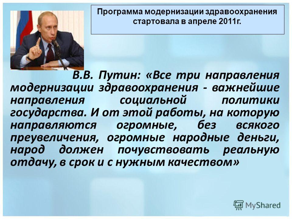 В.В. Путин: «Все три направления модернизации здравоохранения - важнейшие направления социальной политики государства. И от этой работы, на которую направляются огромные, без всякого преувеличения, огромные народные деньги, народ должен почувствовать