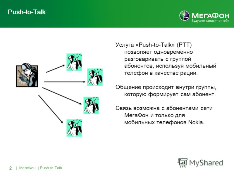 2 | МегаФон | Push-to-Talk Push-to-Talk Услуга «Push-to-Talk» (PTT) позволяет одновременно разговаривать с группой абонентов, используя мобильный телефон в качестве рации. Общение происходит внутри группы, которую формирует сам абонент. Связь возможн