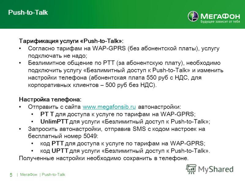 5 | МегаФон | Push-to-Talk Push-to-Talk Тарификация услуги «Push-to-Talk»: Согласно тарифам на WAP-GPRS (без абонентской платы), услугу подключать не надо; Безлимитное общение по PTT (за абонентскую плату), необходимо подключить услугу «Безлимитный д