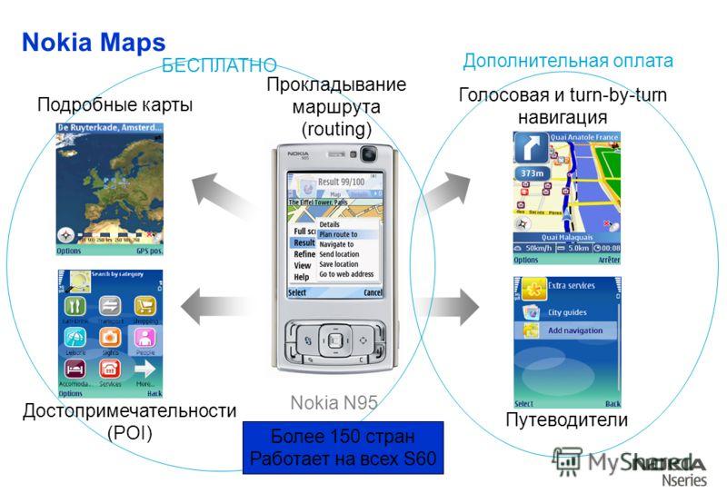 Nokia Maps Подробные карты Путеводители Голосовая и turn-by-turn навигация Достопримечательности (POI) Nokia N95 БЕСПЛАТНО Дополнительная оплата Более 150 стран Работает на всех S60 Прокладывание маршрута (routing)