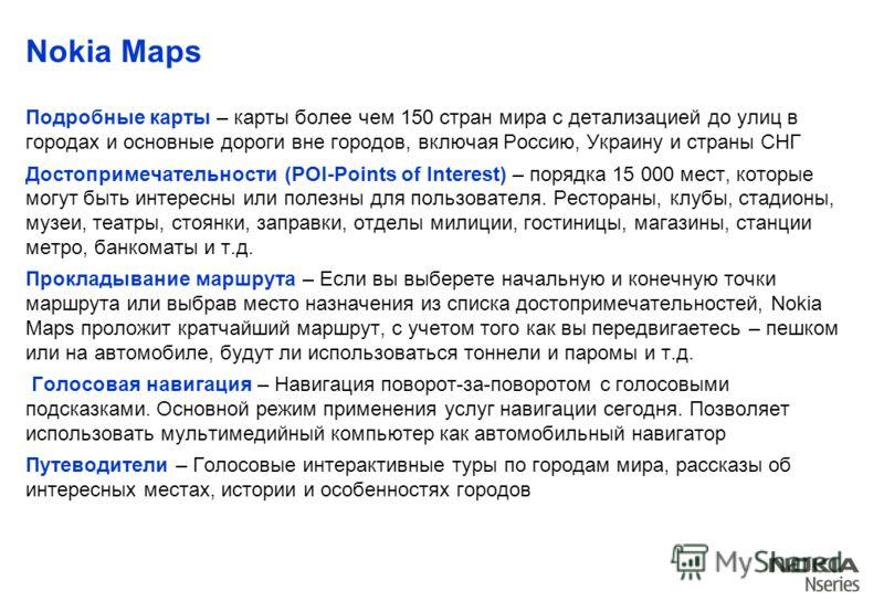 Nokia Maps Подробные карты – карты более чем 150 стран мира с детализацией до улиц в городах и основные дороги вне городов, включая Россию, Украину и страны СНГ Достопримечательности (POI-Points of Interest) – порядка 15 000 мест, которые могут быть