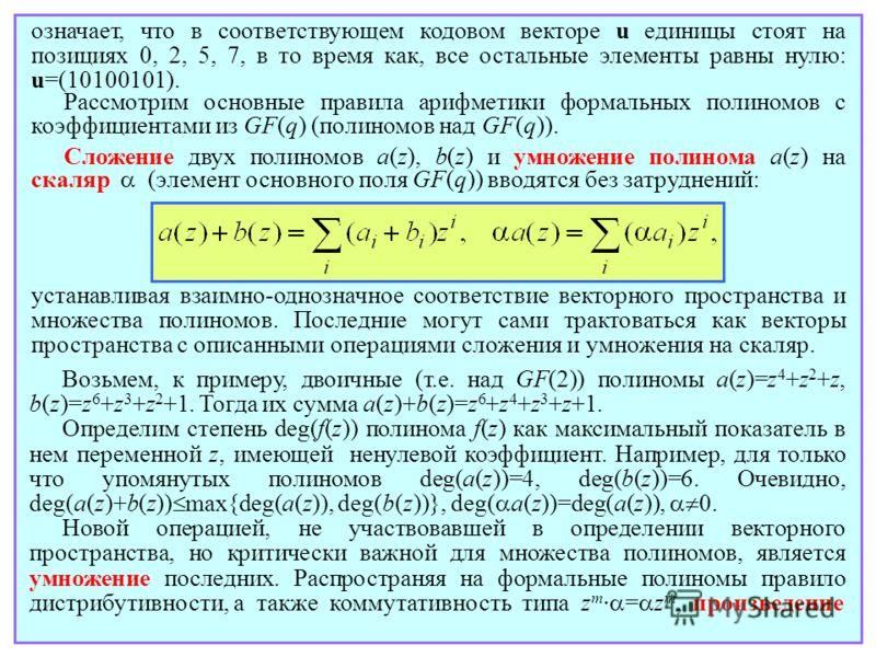 Рассмотрим основные правила арифметики формальных полиномов с коэффициентами из GF(q) (полиномов над GF(q)). Сложение двух полиномов a(z), b(z) и умножение полинома a(z) на скаляр (элемент основного поля GF(q)) вводятся без затруднений: устанавливая