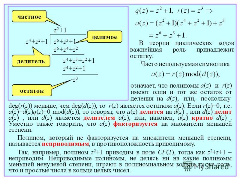 z 6 +z 3 +1 z 6 +z 4 +z 2 z 4 +z 2 +1 z2+1z2+1 z 4 +z 3 +z 2 +1 z 4 +z 2 +1 z3z3 делитель частное делимое остаток В теории циклических кодов важнейшая роль принадлежит остатку. Часто используемая символика означает, что полиномы a(z) и r(z) имеют оди