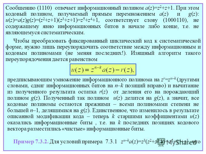 Сообщению (1110) отвечает информационный полином a(z)=z 2 +z+1. При этом кодовый полином, получаемый прямым перемножением a(z) и g(z): u(z)=a(z)g(z)=(z 2 +z+1)(z 3 +z+1)=z 5 +z 4 +1, соответствует слову (1000110), не содержащему явно информационных б