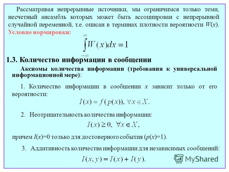 Рассматривая непрерывные источники, мы ограничимся только теми, несчетный ансамбль которых может быть ассоциирован с непрерывной случайной переменной, т.е. описан в терминах плотности вероятности W(x). Условие нормировки: 1.3. Количество информации в