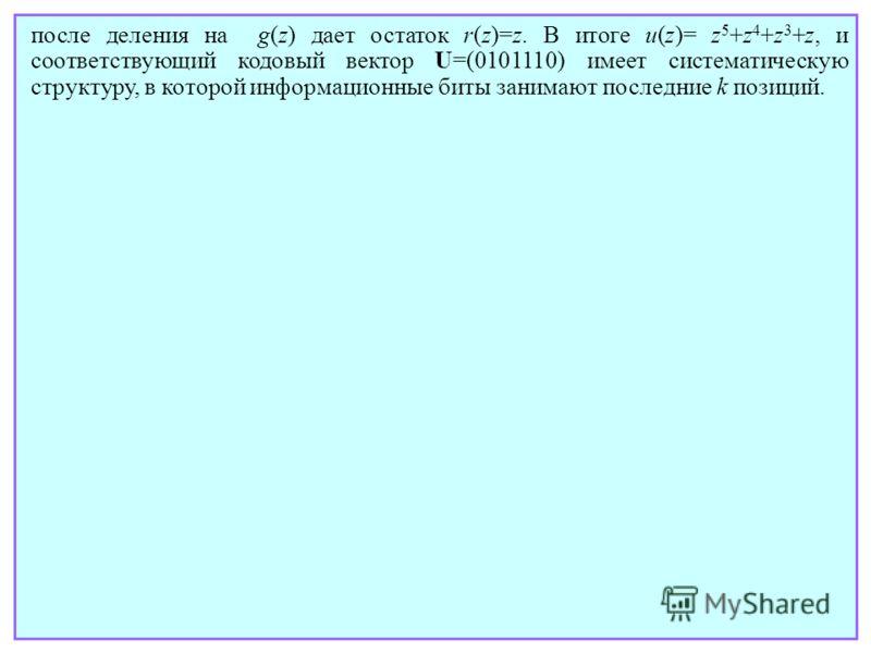 после деления на g(z) дает остаток r(z)=z. В итоге u(z)= z 5 +z 4 +z 3 +z, и соответствующий кодовый вектор U=(0101110) имеет систематическую структуру, в которой информационные биты занимают последние k позиций.