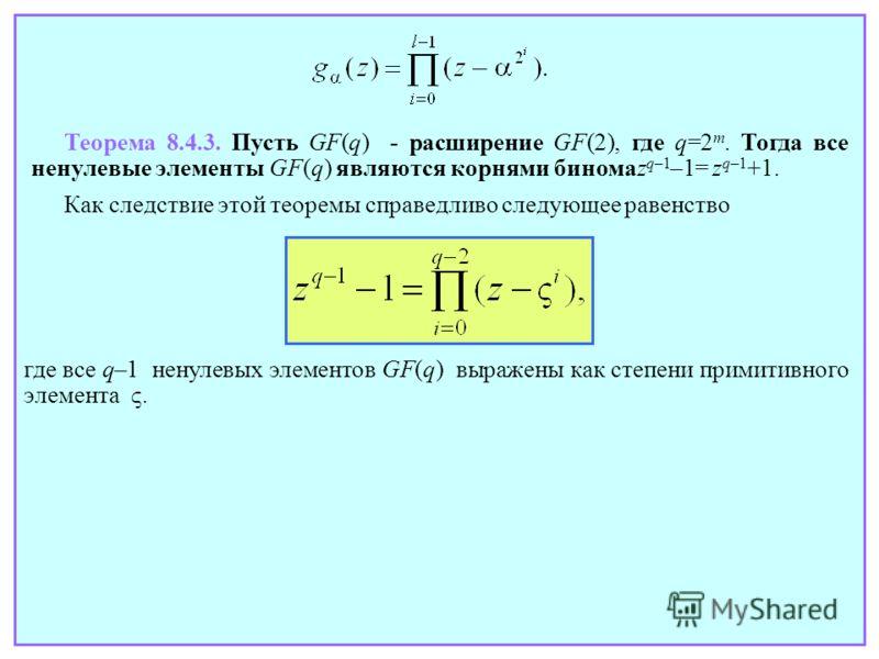 где все q–1 ненулевых элементов GF(q) выражены как степени примитивного элемента. Теорема 8.4.3. Пусть GF(q) - расширение GF(2), где q=2 m. Тогда все ненулевые элементы GF(q) являются корнями биномаz q–1 –1= z q–1 +1. Как следствие этой теоремы справ