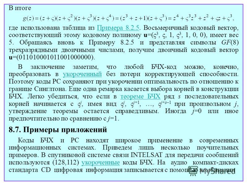 Коды БЧХ и РС находят широкое применение в современных информационных системах. Приведем лишь несколько поучительных примеров. В спутниковой системе связи INTELSAT для передачи сообщений используются (128,112) укороченные коды БЧХ. На аудио компакт-д