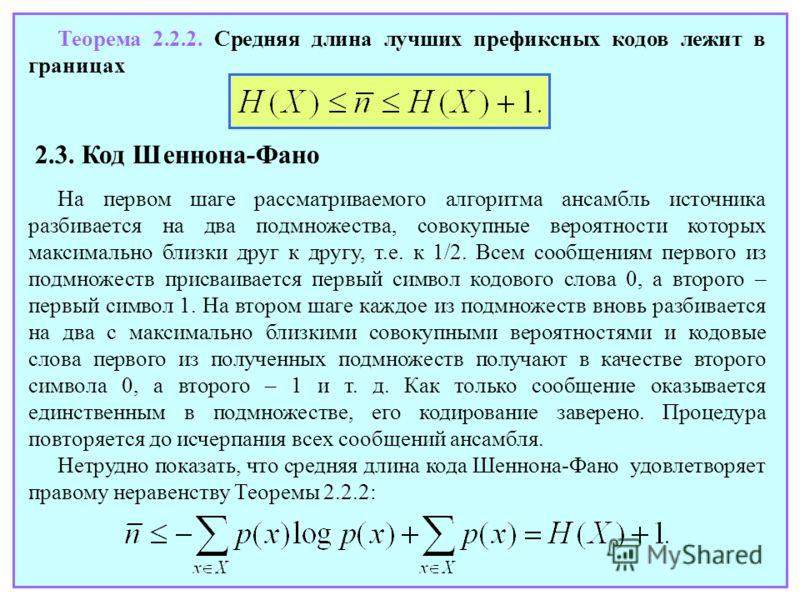 Теорема 2.2.2. Средняя длина лучших префиксных кодов лежит в границах 2.3. Код Шеннона-Фано На первом шаге рассматриваемого алгоритма ансамбль источника разбивается на два подмножества, совокупные вероятности которых максимально близки друг к другу,