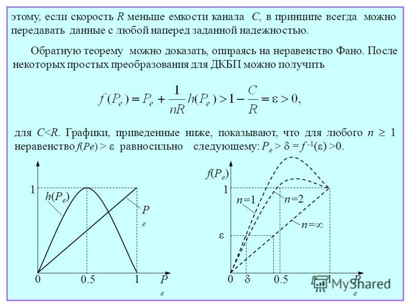 этому, если скорость R меньше емкости канала C, в принципе всегда можно передавать данные с любой наперед заданной надежностью. Обратную теорему можно доказать, опираясь на неравенство Фано. После некоторых простых преобразования для ДКБП можно получ