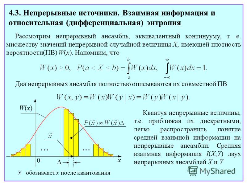 4.3. Непрерывные источники. Взаимная информация и относительная (дифференциальная) энтропия Рассмотрим непрерывный ансамбль, эквивалентный континууму, т. е. множеству значений непрерывной случайной величины X, имеющей плотность вероятности(ПВ) W(x).