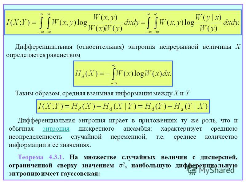 Дифференциальная (относительная) энтропия непрерывной величины X определяется равенством Таким образом, средняя взаимная информация между X и Y Дифференциальная энтропия играет в приложениях ту же роль, что и обычная энтропия дискретного ансамбля: ха