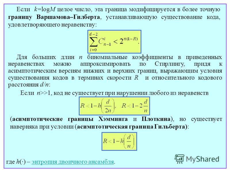Для больших длин n биномиальные коэффициенты в приведенных неравенствах можно аппроксимировать по Стирлингу, придя к асимптотическим версиям нижних и верхних границ, выражающим условия существования кодов в терминах скорости R и относительного кодово