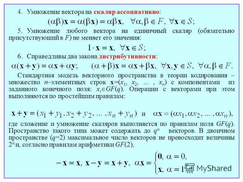 4.Умножение вектора на скаляр ассоциативно: 5. Умножение любого вектора на единичный скаляр (обязательно присутствующий в F) не меняет его значения: 6.Справедливы два закона дистрибутивности: Стандартная модель векторного пространства в теории кодиро