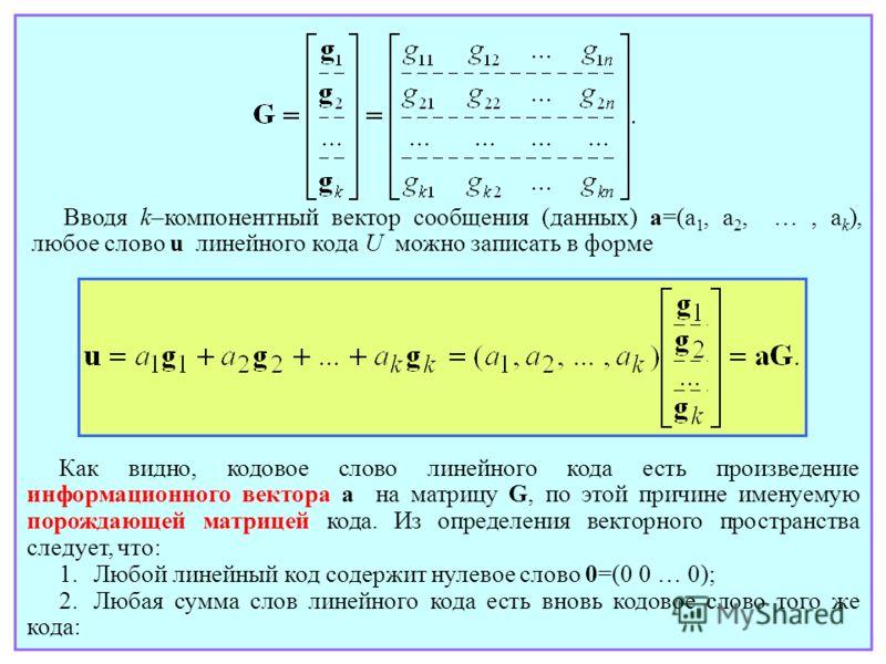 Вводя k–компонентный вектор сообщения (данных) a=(a 1, a 2, …, a k ), любое слово u линейного кода U можно записать в форме Как видно, кодовое слово линейного кода есть произведение информационного вектора a на матрицу G, по этой причине именуемую по