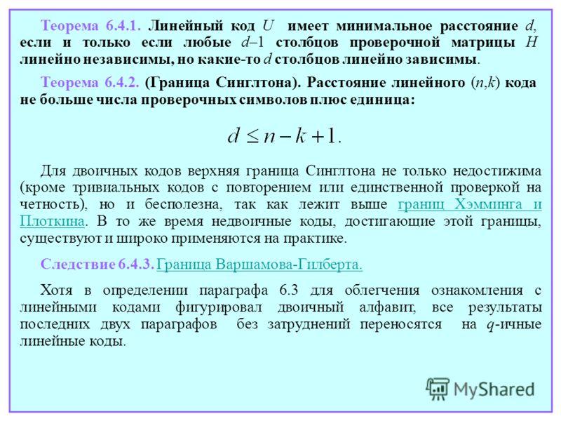 Теорема 6.4.1. Линейный код U имеет минимальное расстояние d, если и только если любые d–1 столбцов проверочной матрицы H линейно независимы, но какие-то d столбцов линейно зависимы. Теорема 6.4.2. (Граница Синглтона). Расстояние линейного (n,k) кода