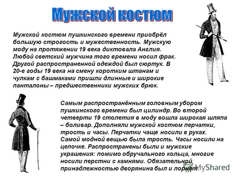 Мужской костюм пушкинского времени приобрёл большую строгость и мужественность. Мужскую моду на протяжении 19 века диктовала Англия. Любой светский мужчина того времени носил фрак. Другой распространенной одеждой был сюртук. В 20-е годы 19 века на см
