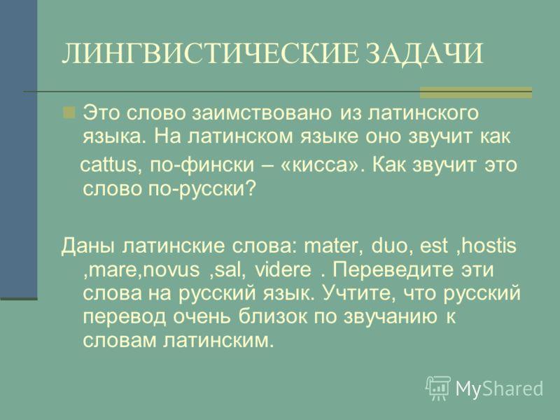 ЛИНГВИСТИЧЕСКИЕ ЗАДАЧИ Это слово заимствовано из латинского языка. На латинском языке оно звучит как cattus, по-фински – «кисса». Как звучит это слово по-русски? Даны латинские слова: mater, duo, est,hostis,mare,novus,sal, videre. Переведите эти слов