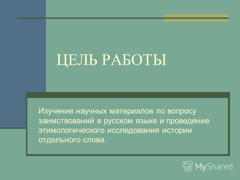 ЦЕЛЬ РАБОТЫ Изучение научных материалов по вопросу заимствований в русском языке и проведение этимологического исследования истории отдельного слова.
