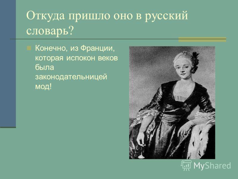Откуда пришло оно в русский словарь? Конечно, из Франции, которая испокон веков была законодательницей мод!