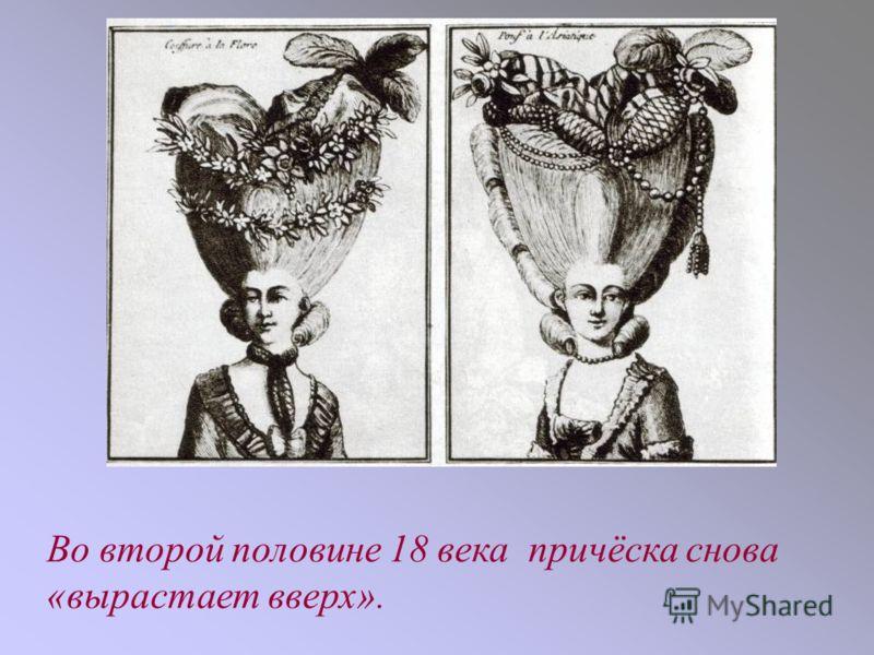 Во второй половине 18 века причёска снова «вырастает вверх».