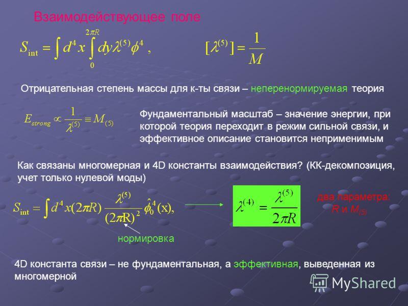 Взаимодействующее поле Отрицательная степень массы для к-ты связи – неперенормируемая теория Фундаментальный масштаб – значение энергии, при которой теория переходит в режим сильной связи, и эффективное описание становится неприменимым Как связаны мн