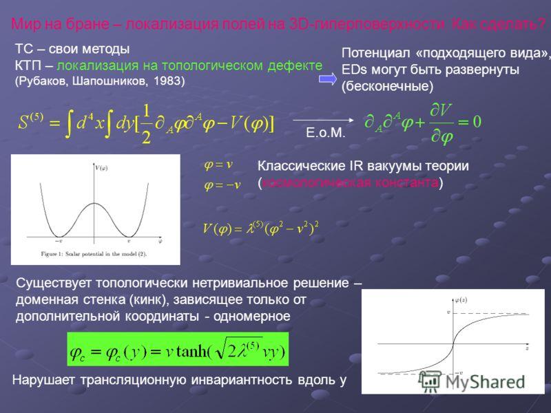 Мир на бране – локализация полей на 3D-гиперповерхности. Как сделать? ТС – свои методы КТП – локализация на топологическом дефекте (Рубаков, Шапошников, 1983) E.o.M. Существует топологически нетривиальное решение – доменная стенка (кинк), зависящее т