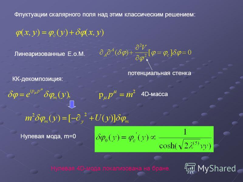 Флуктуации скалярного поля над этим классическим решением: Линеаризованные E.o.M. потенциальная стенка 4D-масса КК-декомпозиция: Нулевая мода, m=0 Нулевая 4D-мода локализована на бране.